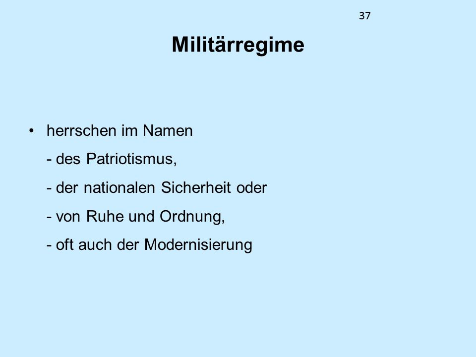 37 Militärregime herrschen im Namen - des Patriotismus, - der nationalen Sicherheit oder - von Ruhe und Ordnung, - oft auch der Modernisierung 37