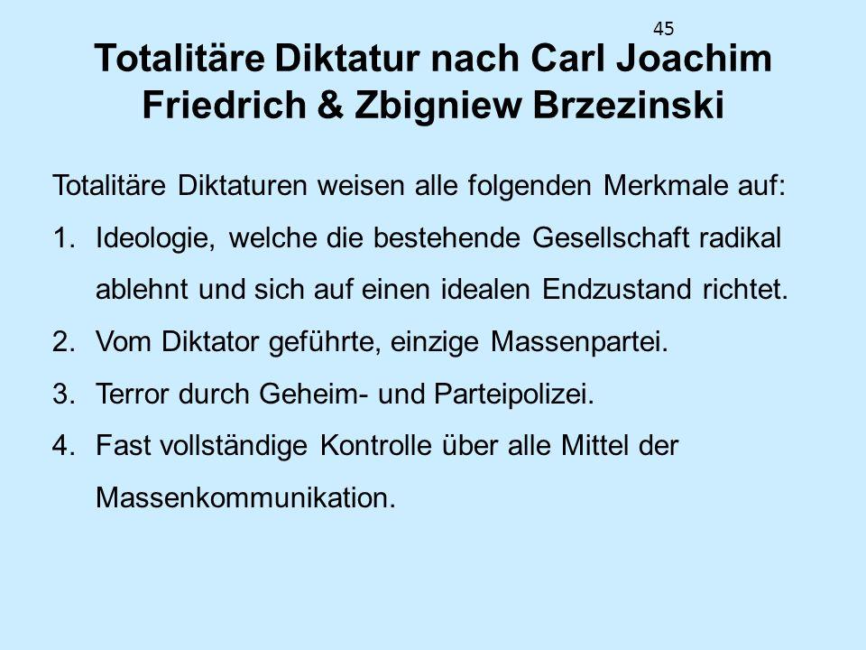 45 Totalitäre Diktatur nach Carl Joachim Friedrich & Zbigniew Brzezinski Totalitäre Diktaturen weisen alle folgenden Merkmale auf: 1.Ideologie, welche die bestehende Gesellschaft radikal ablehnt und sich auf einen idealen Endzustand richtet.