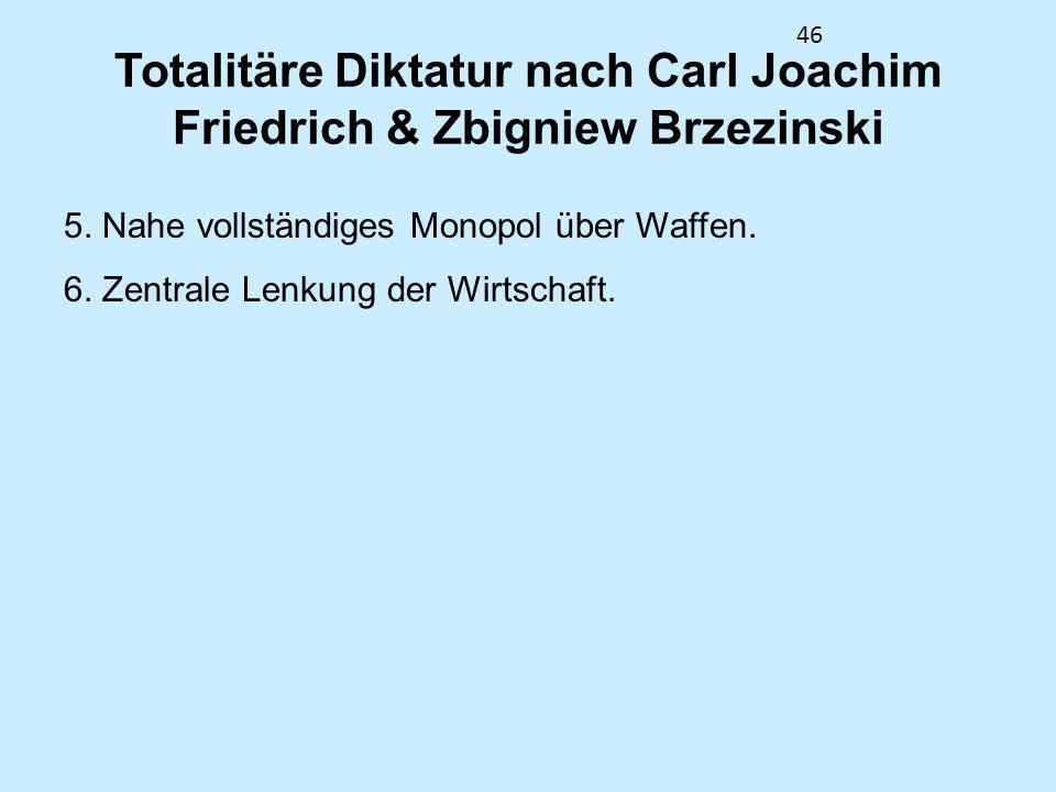 46 Totalitäre Diktatur nach Carl Joachim Friedrich & Zbigniew Brzezinski 5. Nahe vollständiges Monopol über Waffen. 6. Zentrale Lenkung der Wirtschaft