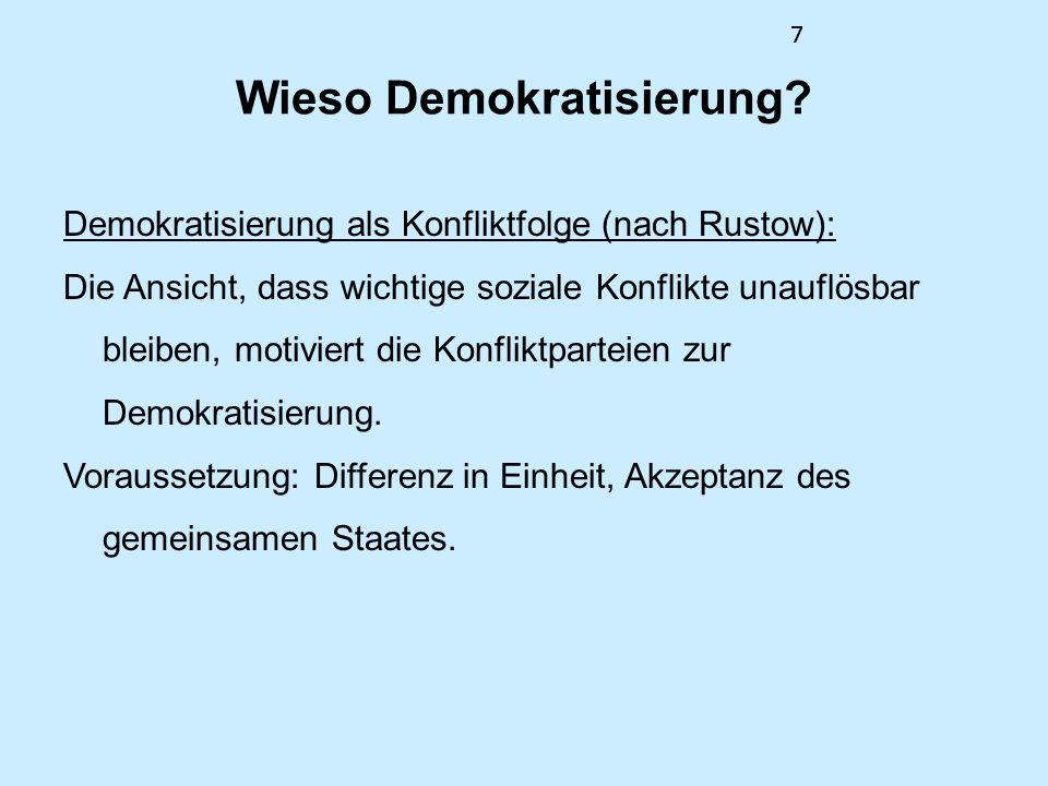 7 Wieso Demokratisierung? Demokratisierung als Konfliktfolge (nach Rustow): Die Ansicht, dass wichtige soziale Konflikte unauflösbar bleiben, motivier