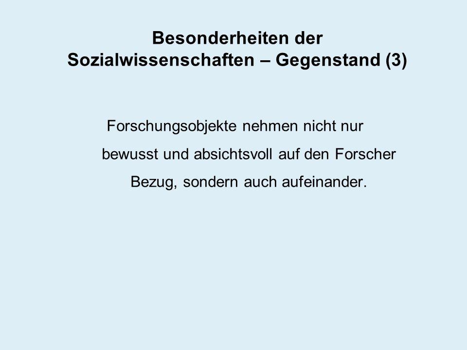 Besonderheiten der Sozialwissenschaften – Gegenstand (3) Forschungsobjekte nehmen nicht nur bewusst und absichtsvoll auf den Forscher Bezug, sondern a