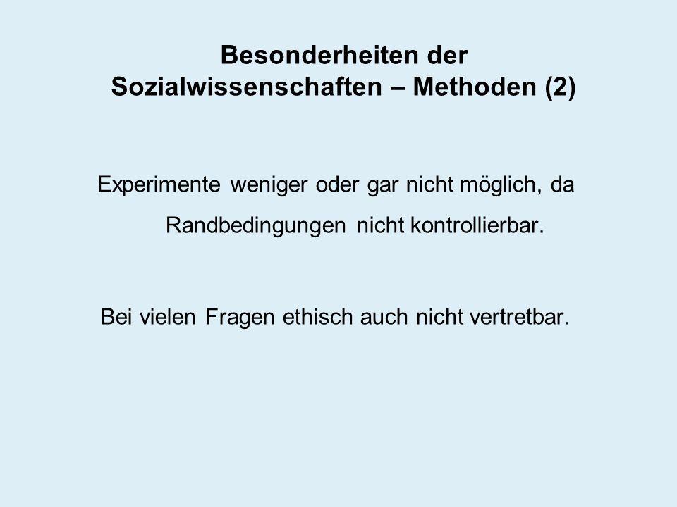 Besonderheiten der Sozialwissenschaften – Methoden (2) Experimente weniger oder gar nicht möglich, da Randbedingungen nicht kontrollierbar. Bei vielen