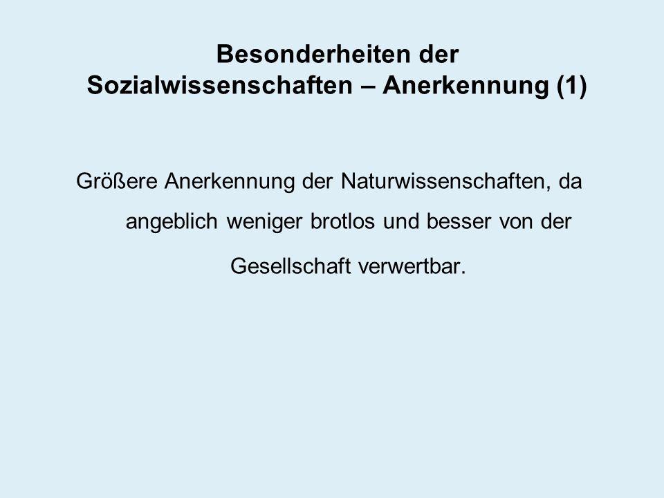 Besonderheiten der Sozialwissenschaften – Anerkennung (1) Größere Anerkennung der Naturwissenschaften, da angeblich weniger brotlos und besser von der