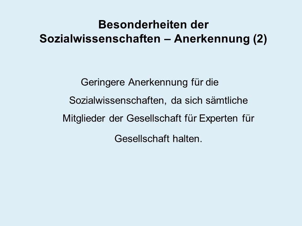 Besonderheiten der Sozialwissenschaften – Anerkennung (2) Geringere Anerkennung für die Sozialwissenschaften, da sich sämtliche Mitglieder der Gesells