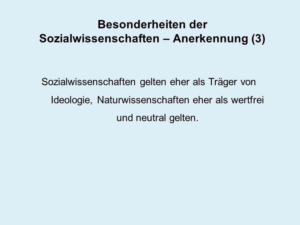 Besonderheiten der Sozialwissenschaften – Anerkennung (3) Sozialwissenschaften gelten eher als Träger von Ideologie, Naturwissenschaften eher als wert
