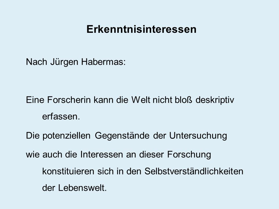 Erkenntnisinteressen Nach Jürgen Habermas: Eine Forscherin kann die Welt nicht bloß deskriptiv erfassen. Die potenziellen Gegenstände der Untersuchung