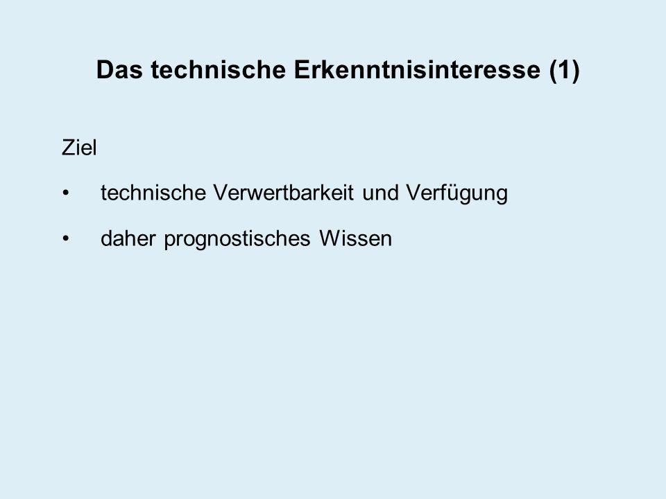 Das technische Erkenntnisinteresse (1) Ziel technische Verwertbarkeit und Verfügung daher prognostisches Wissen