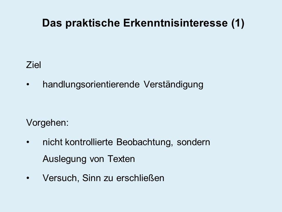 Das praktische Erkenntnisinteresse (1) Ziel handlungsorientierende Verständigung Vorgehen: nicht kontrollierte Beobachtung, sondern Auslegung von Text