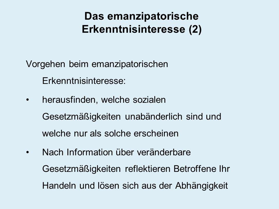Das emanzipatorische Erkenntnisinteresse (2) Vorgehen beim emanzipatorischen Erkenntnisinteresse: herausfinden, welche sozialen Gesetzmäßigkeiten unab