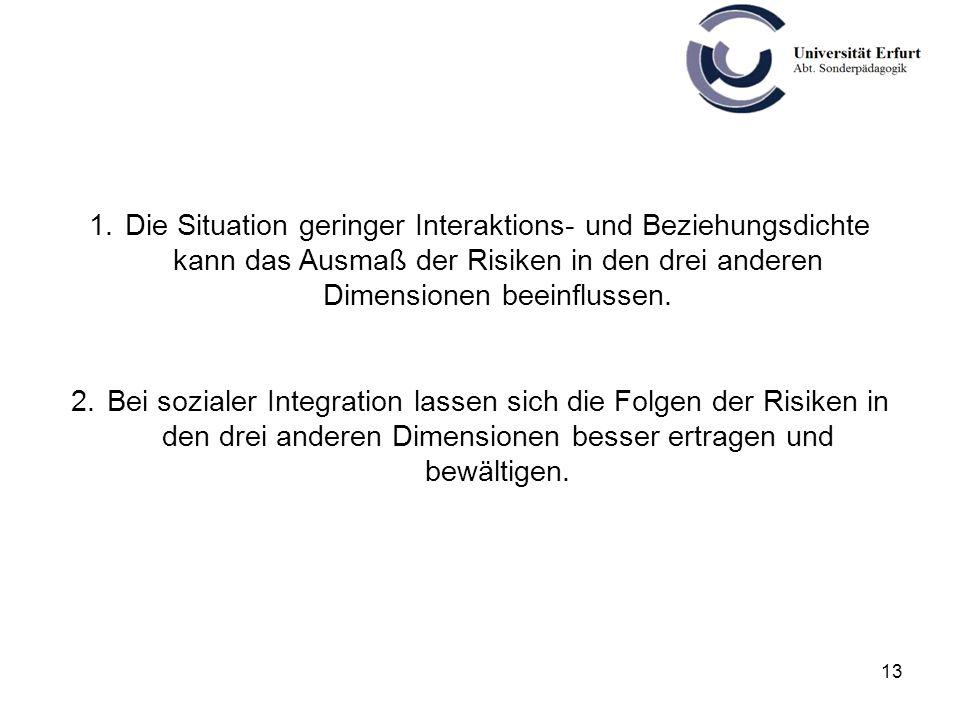 13 1.Die Situation geringer Interaktions- und Beziehungsdichte kann das Ausmaß der Risiken in den drei anderen Dimensionen beeinflussen. 2.Bei soziale