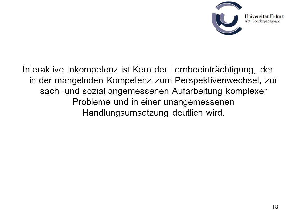 18 Interaktive Inkompetenz ist Kern der Lernbeeinträchtigung, der in der mangelnden Kompetenz zum Perspektivenwechsel, zur sach- und sozial angemessen