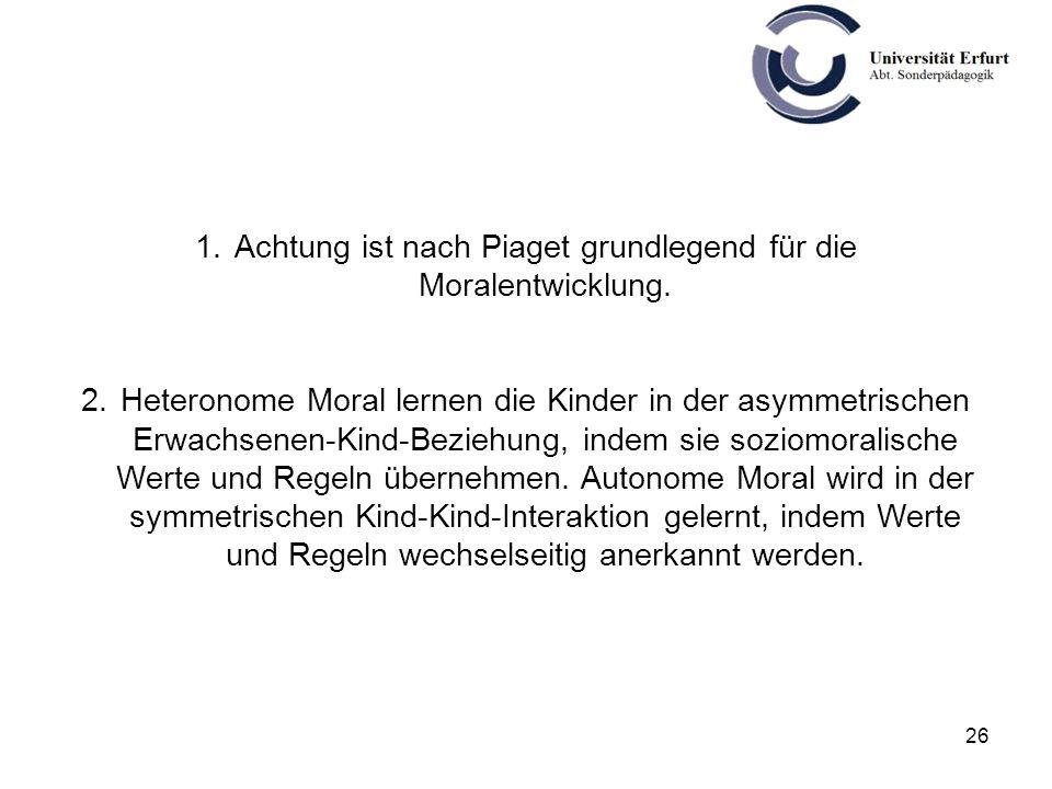 26 1.Achtung ist nach Piaget grundlegend für die Moralentwicklung. 2.Heteronome Moral lernen die Kinder in der asymmetrischen Erwachsenen-Kind-Beziehu