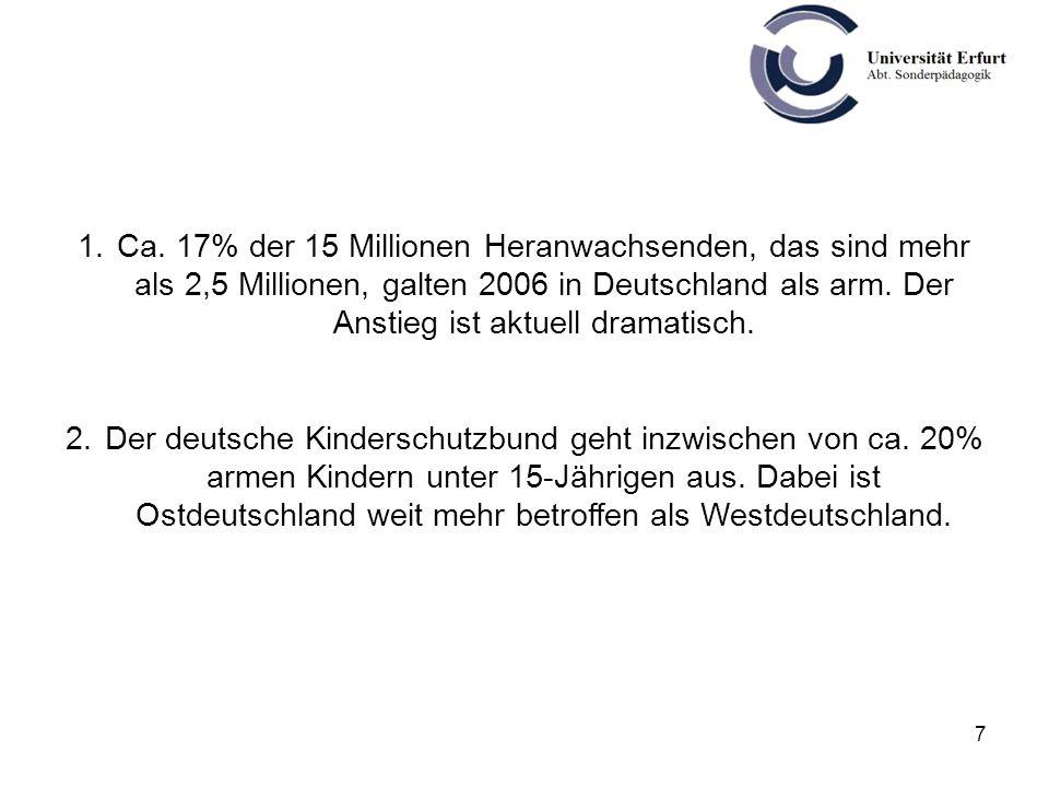 7 1.Ca. 17% der 15 Millionen Heranwachsenden, das sind mehr als 2,5 Millionen, galten 2006 in Deutschland als arm. Der Anstieg ist aktuell dramatisch.