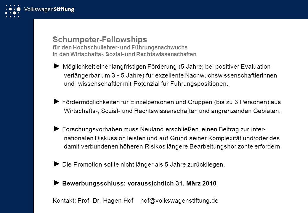 Schumpeter-Fellowships für den Hochschullehrer- und Führungsnachwuchs in den Wirtschafts-, Sozial- und Rechtswissenschaften Möglichkeit einer langfristigen Förderung (5 Jahre; bei positiver Evaluation verlängerbar um 3 - 5 Jahre) für exzellente Nachwuchswissenschaftlerinnen und -wissenschaftler mit Potenzial für Führungspositionen.