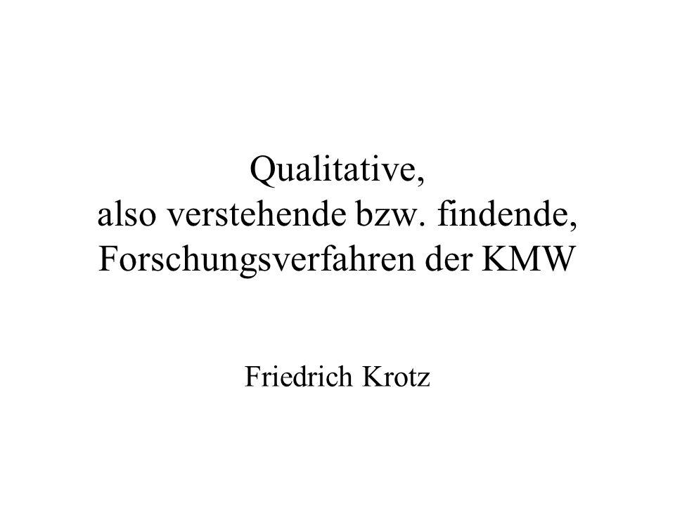Qualitative, also verstehende bzw. findende, Forschungsverfahren der KMW Friedrich Krotz