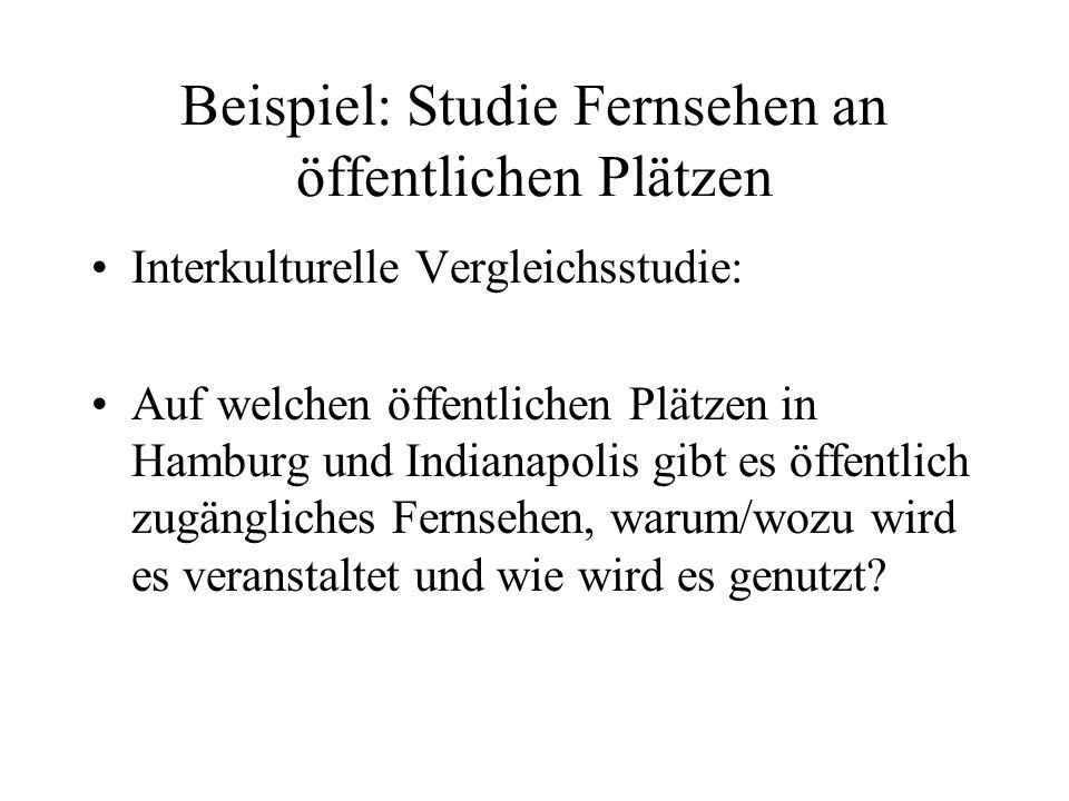 Beispiel: Studie Fernsehen an öffentlichen Plätzen Interkulturelle Vergleichsstudie: Auf welchen öffentlichen Plätzen in Hamburg und Indianapolis gibt es öffentlich zugängliches Fernsehen, warum/wozu wird es veranstaltet und wie wird es genutzt?