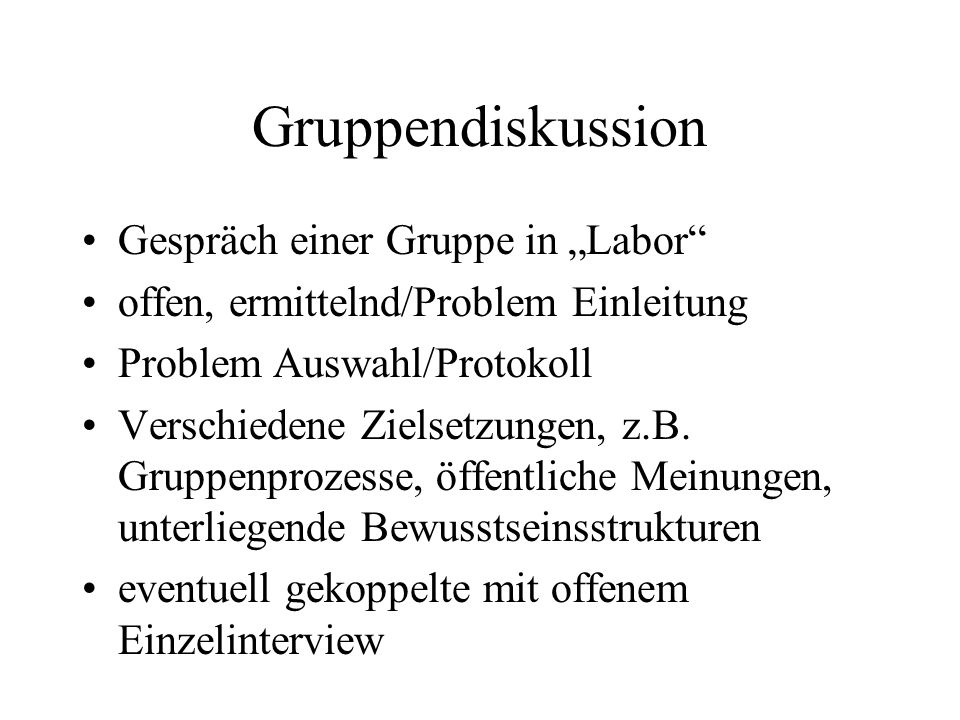 Gruppendiskussion Gespräch einer Gruppe in Labor offen, ermittelnd/Problem Einleitung Problem Auswahl/Protokoll Verschiedene Zielsetzungen, z.B.