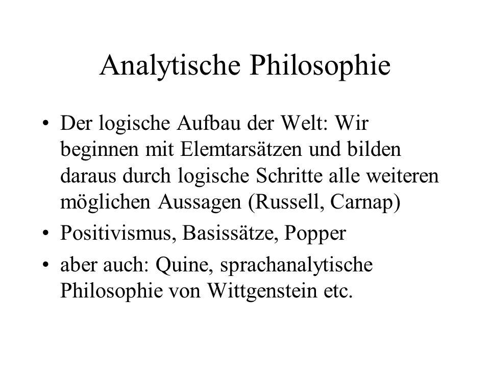 Analytische Philosophie Der logische Aufbau der Welt: Wir beginnen mit Elemtarsätzen und bilden daraus durch logische Schritte alle weiteren möglichen Aussagen (Russell, Carnap) Positivismus, Basissätze, Popper aber auch: Quine, sprachanalytische Philosophie von Wittgenstein etc.