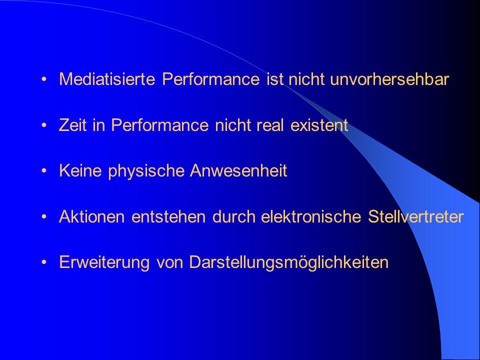 Mediatisierte Performance ist nicht unvorhersehbar Zeit in Performance nicht real existent Keine physische Anwesenheit Aktionen entstehen durch elektr