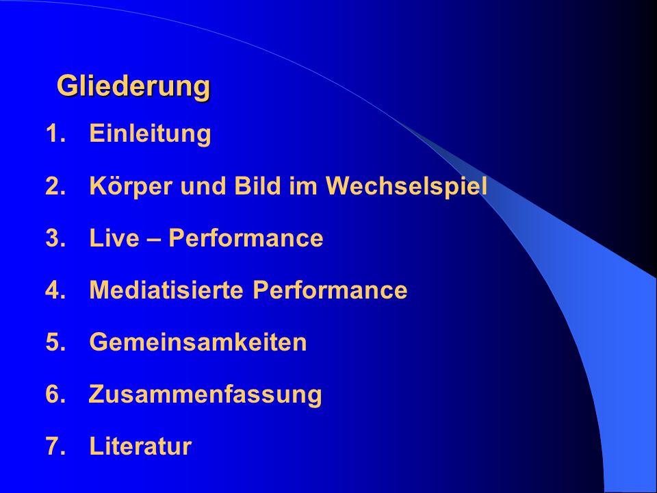 Gliederung 1.Einleitung 2.Körper und Bild im Wechselspiel 3.Live – Performance 4.Mediatisierte Performance 5.Gemeinsamkeiten 6.Zusammenfassung 7.Liter