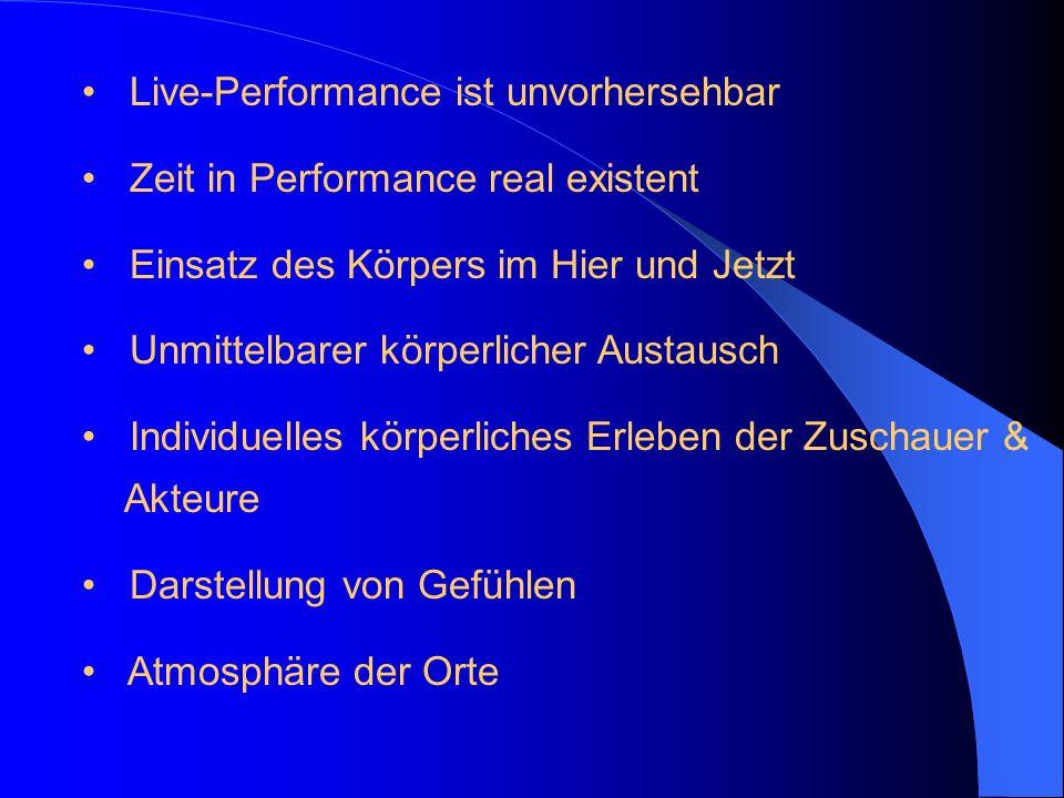 Live-Performance ist unvorhersehbar Zeit in Performance real existent Einsatz des Körpers im Hier und Jetzt Unmittelbarer körperlicher Austausch Indiv
