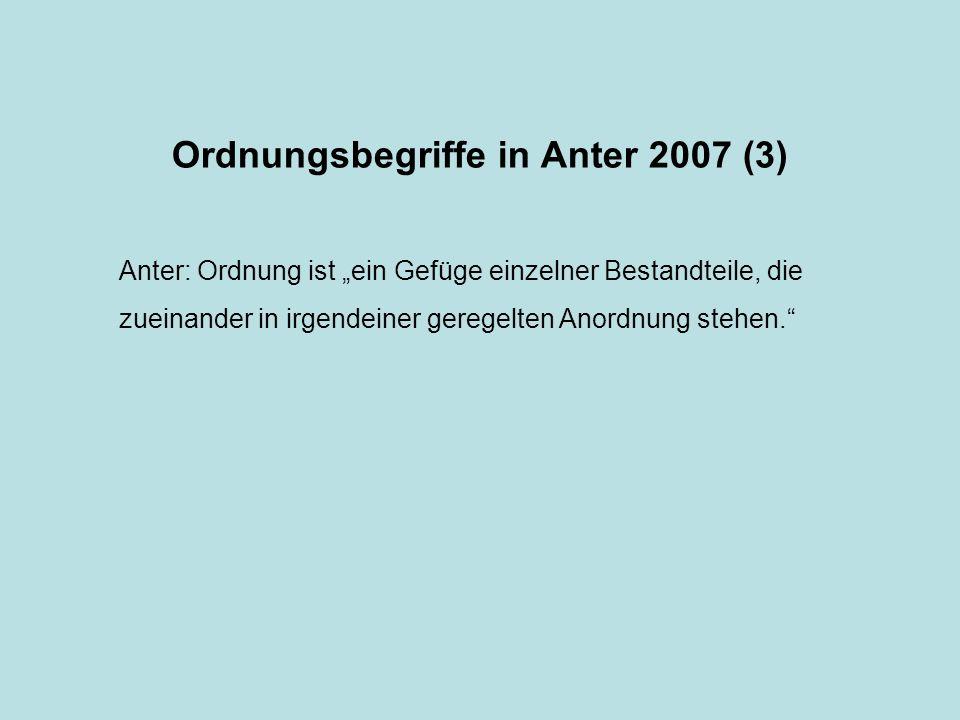 Ordnungsbegriffe in Anter 2007 (3) Anter: Ordnung ist ein Gefüge einzelner Bestandteile, die zueinander in irgendeiner geregelten Anordnung stehen.