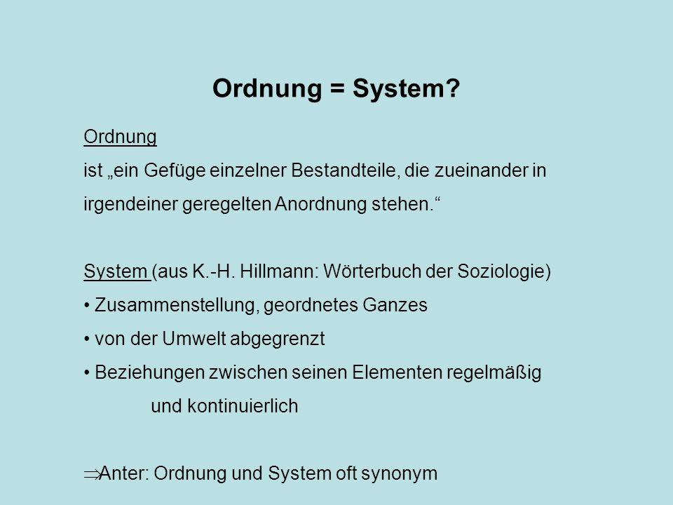Ordnung = System? Ordnung ist ein Gefüge einzelner Bestandteile, die zueinander in irgendeiner geregelten Anordnung stehen. System (aus K.-H. Hillmann