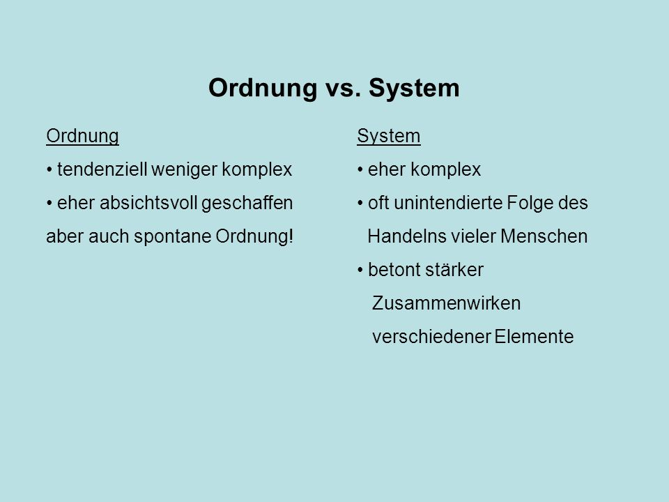 Ordnung vs. System System eher komplex oft unintendierte Folge des Handelns vieler Menschen betont stärker Zusammenwirken verschiedener Elemente Ordnu