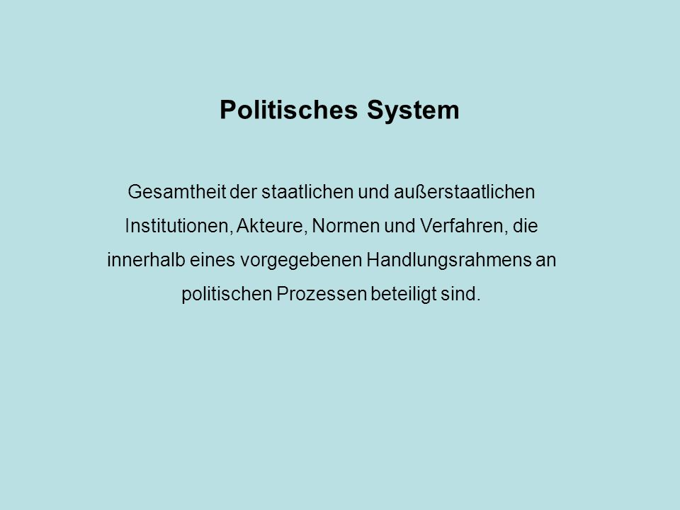 Politisches System Gesamtheit der staatlichen und außerstaatlichen Institutionen, Akteure, Normen und Verfahren, die innerhalb eines vorgegebenen Handlungsrahmens an politischen Prozessen beteiligt sind.