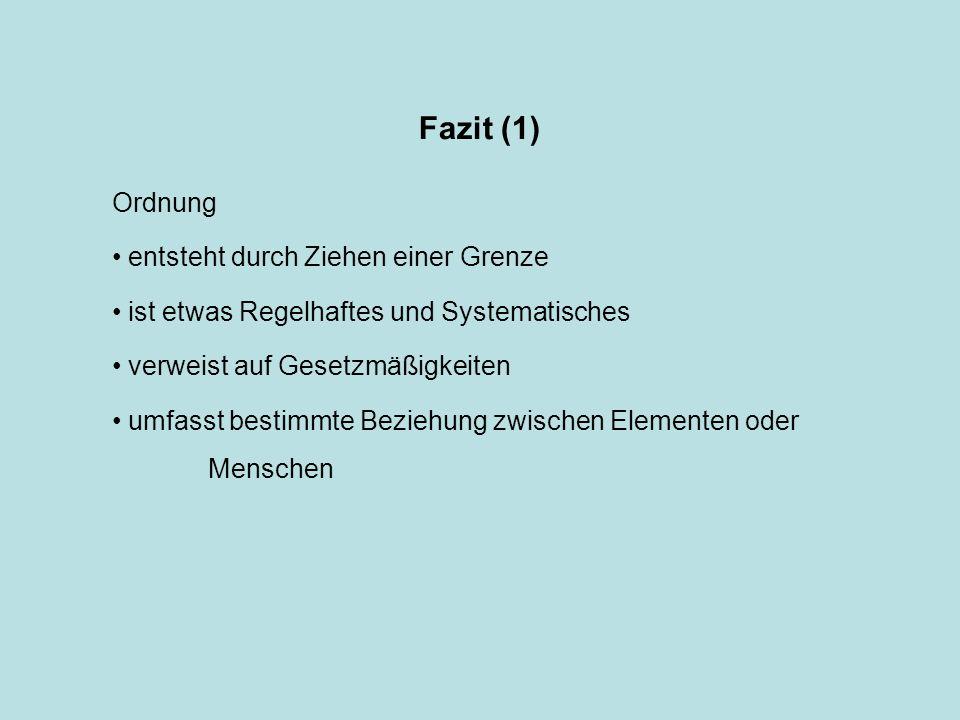 Fazit (1) Ordnung entsteht durch Ziehen einer Grenze ist etwas Regelhaftes und Systematisches verweist auf Gesetzmäßigkeiten umfasst bestimmte Beziehung zwischen Elementen oder Menschen