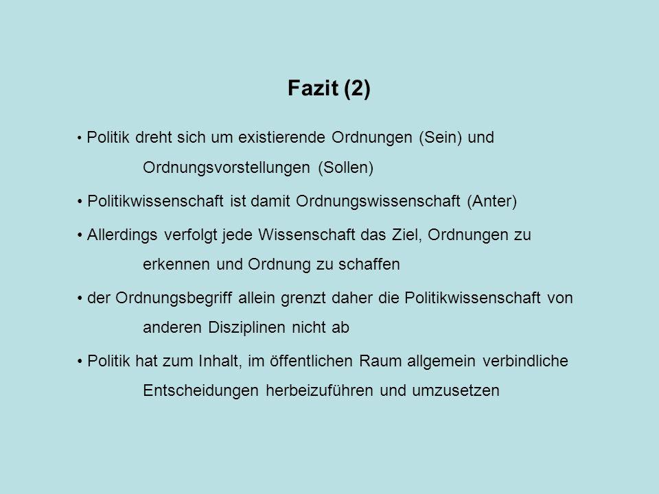 Fazit (2) Politik dreht sich um existierende Ordnungen (Sein) und Ordnungsvorstellungen (Sollen) Politikwissenschaft ist damit Ordnungswissenschaft (A