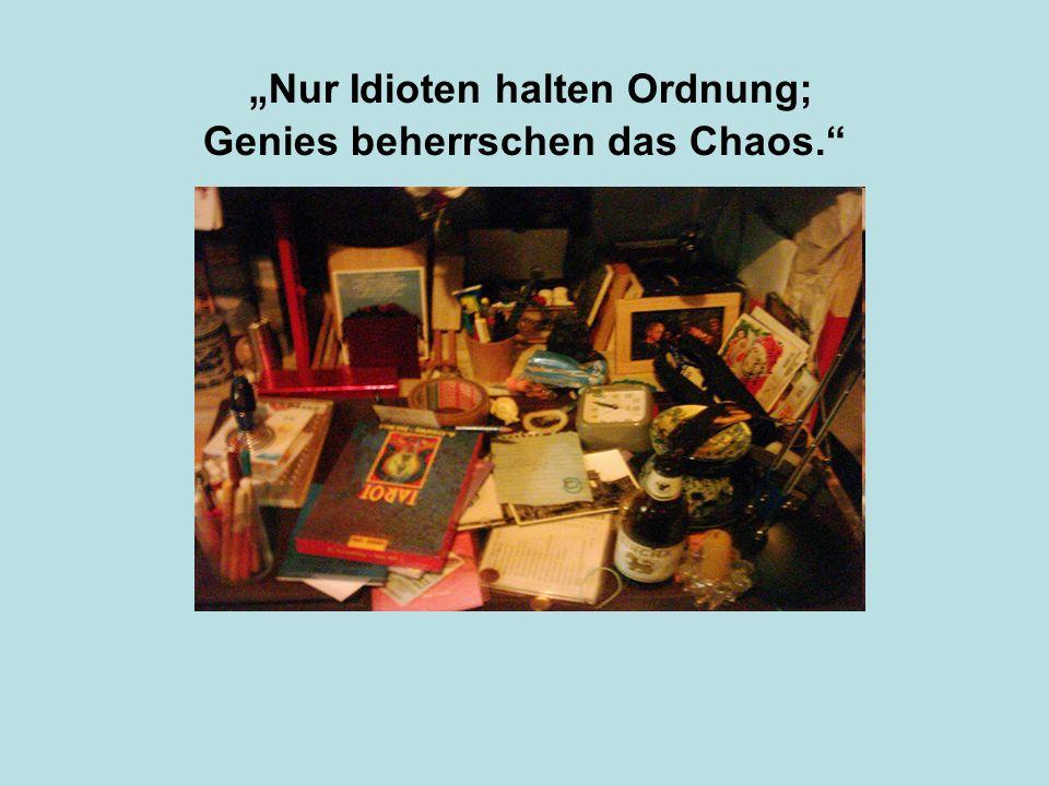 Nur Idioten halten Ordnung; Genies beherrschen das Chaos.
