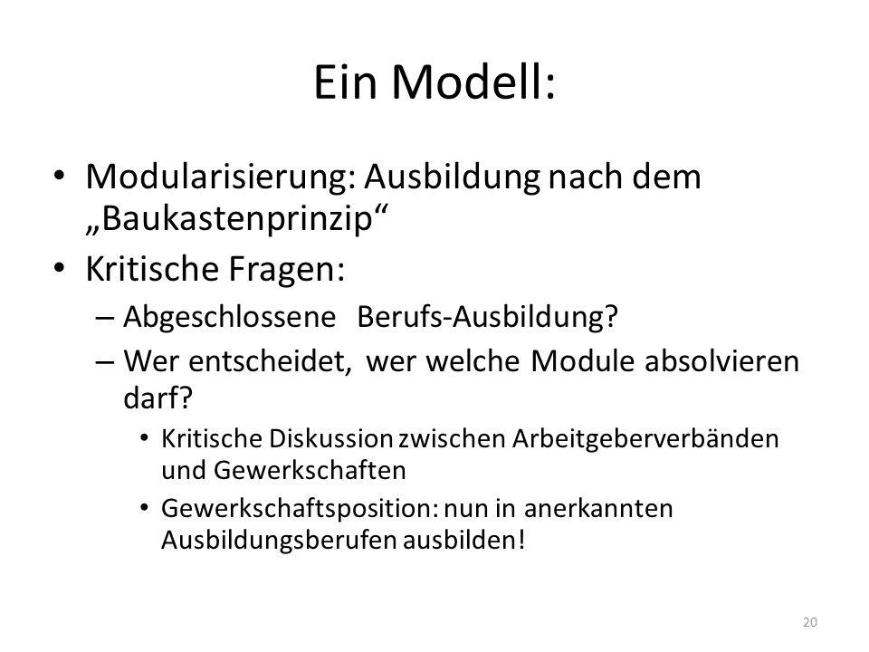 20 Ein Modell: Modularisierung: Ausbildung nach dem Baukastenprinzip Kritische Fragen: – Abgeschlossene Berufs-Ausbildung? – Wer entscheidet, wer welc