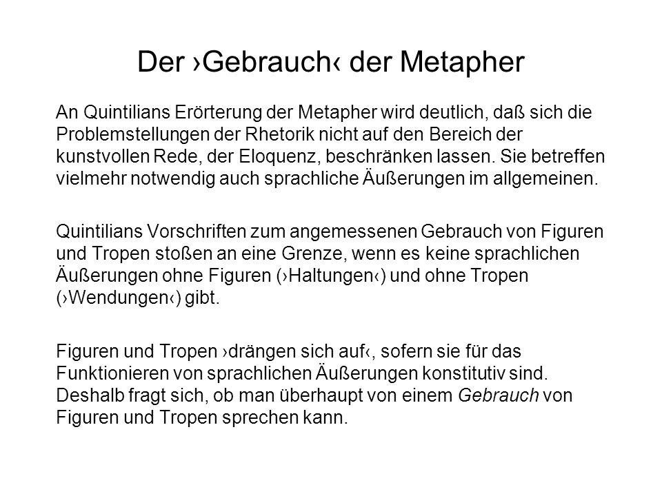 Der Gebrauch der Metapher An Quintilians Erörterung der Metapher wird deutlich, daß sich die Problemstellungen der Rhetorik nicht auf den Bereich der
