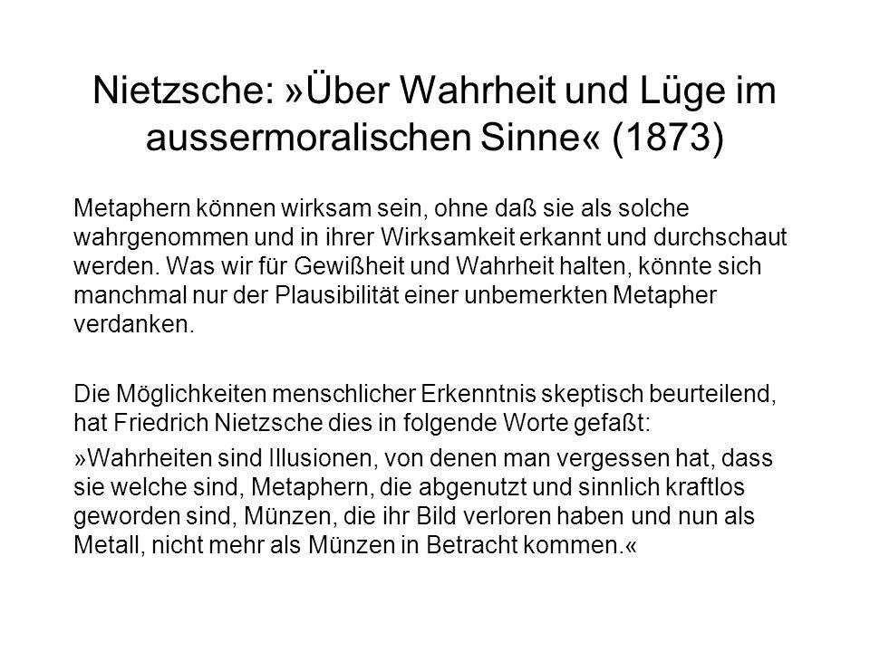 Nietzsche: »Über Wahrheit und Lüge im aussermoralischen Sinne« (1873) Metaphern können wirksam sein, ohne daß sie als solche wahrgenommen und in ihrer