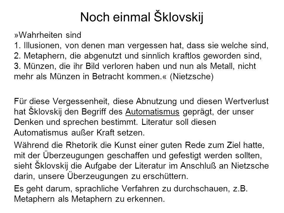 Noch einmal Šklovskij »Wahrheiten sind 1. Illusionen, von denen man vergessen hat, dass sie welche sind, 2. Metaphern, die abgenutzt und sinnlich kraf