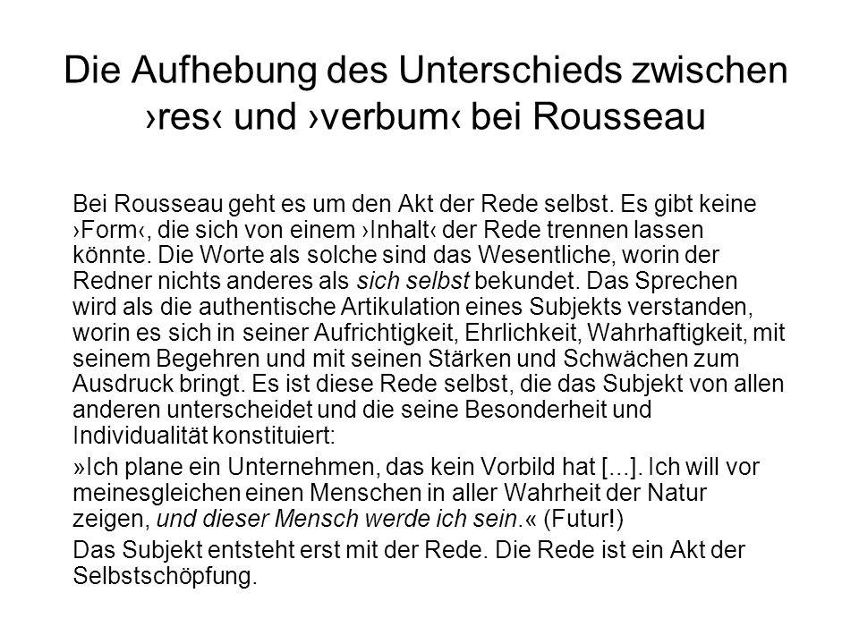 Die Aufhebung des Unterschieds zwischen res und verbum bei Rousseau Bei Rousseau geht es um den Akt der Rede selbst. Es gibt keine Form, die sich von