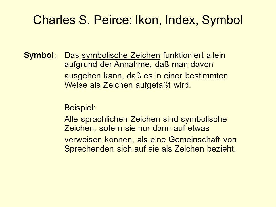 Charles S. Peirce: Ikon, Index, Symbol Symbol: Das symbolische Zeichen funktioniert allein aufgrund der Annahme, daß man davon ausgehen kann, daß es i