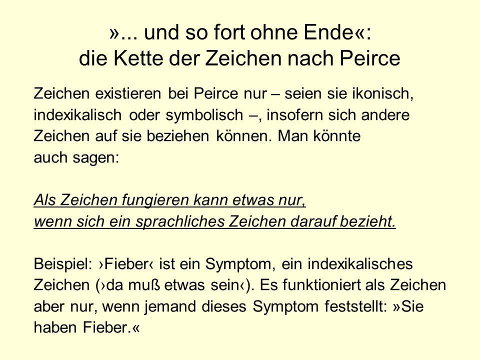 »... und so fort ohne Ende«: die Kette der Zeichen nach Peirce Zeichen existieren bei Peirce nur – seien sie ikonisch, indexikalisch oder symbolisch –