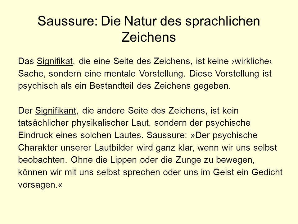 Saussure: Die Natur des sprachlichen Zeichens Das Signifikat, die eine Seite des Zeichens, ist keine wirkliche Sache, sondern eine mentale Vorstellung