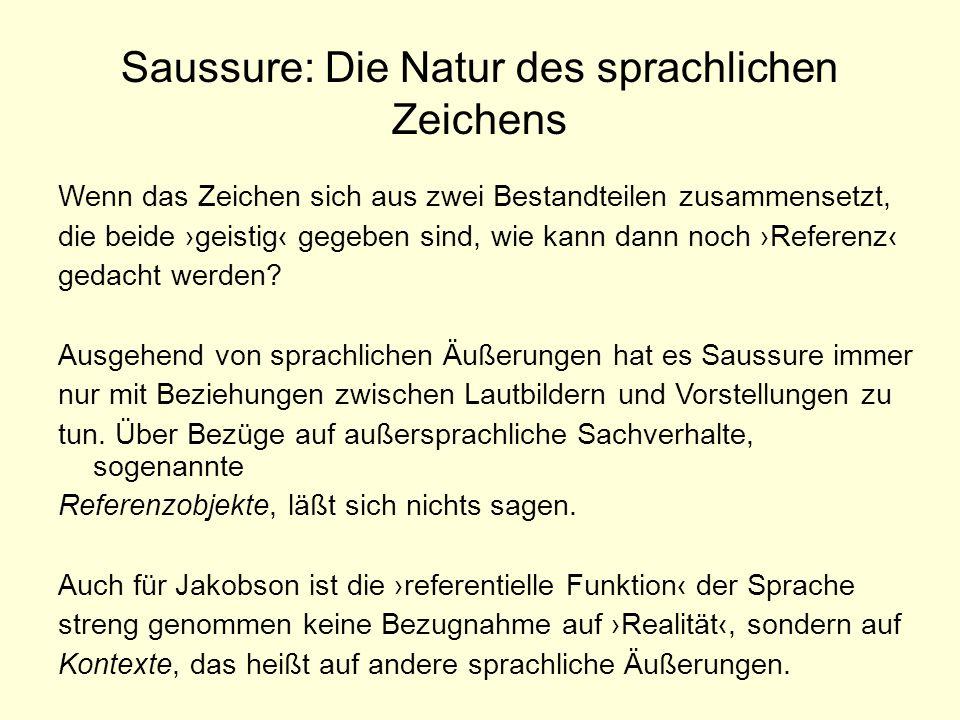 Saussure: Die Natur des sprachlichen Zeichens Wenn das Zeichen sich aus zwei Bestandteilen zusammensetzt, die beide geistig gegeben sind, wie kann dan