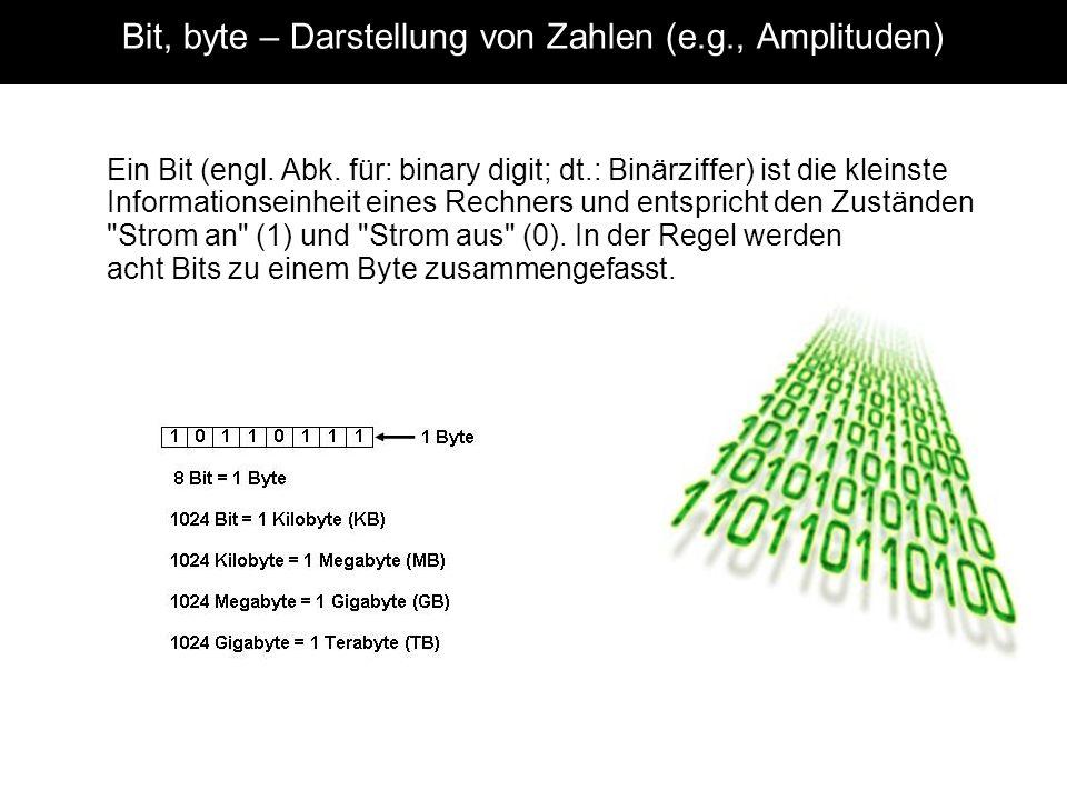 Bit, byte – Darstellung von Zahlen (e.g., Amplituden) Ein Bit (engl. Abk. für: binary digit; dt.: Binärziffer) ist die kleinste Informationseinheit ei