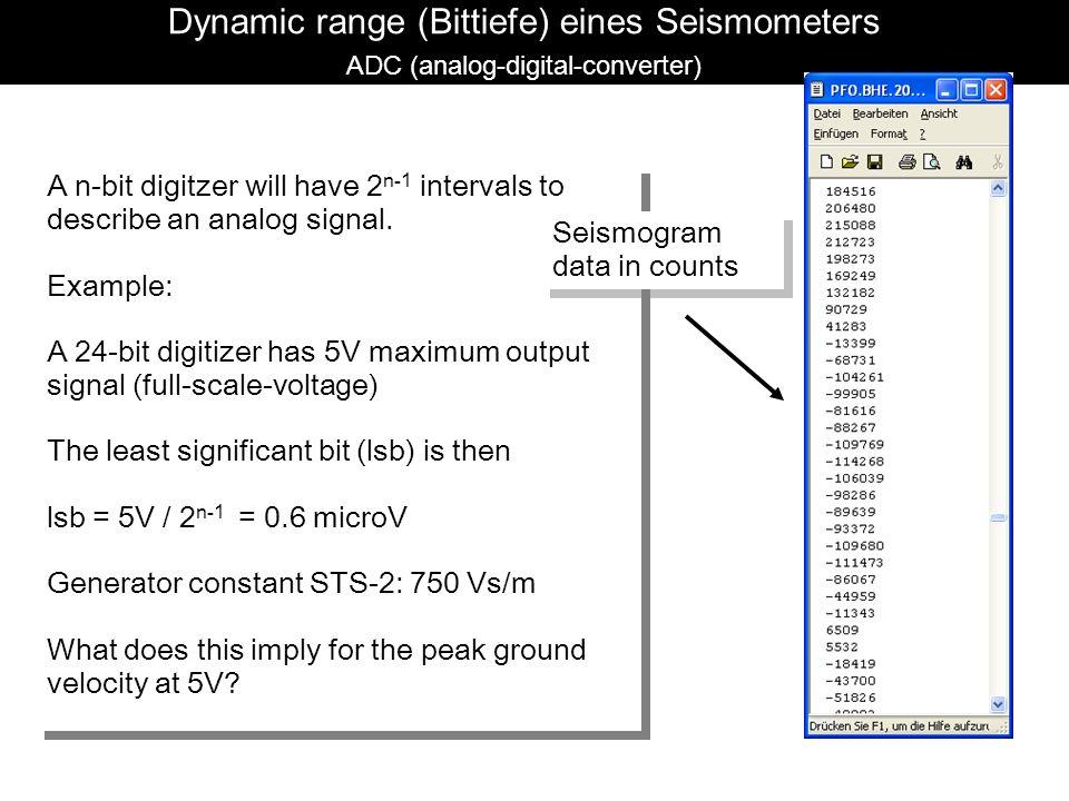 Seismische Rohdaten Dynamic range (Bittiefe) eines Seismometers ADC (analog-digital-converter) A n-bit digitzer will have 2 n-1 intervals to describe