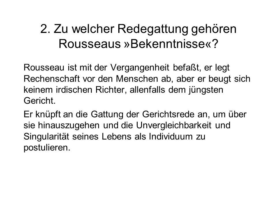2. Zu welcher Redegattung gehören Rousseaus »Bekenntnisse«? Rousseau ist mit der Vergangenheit befaßt, er legt Rechenschaft vor den Menschen ab, aber