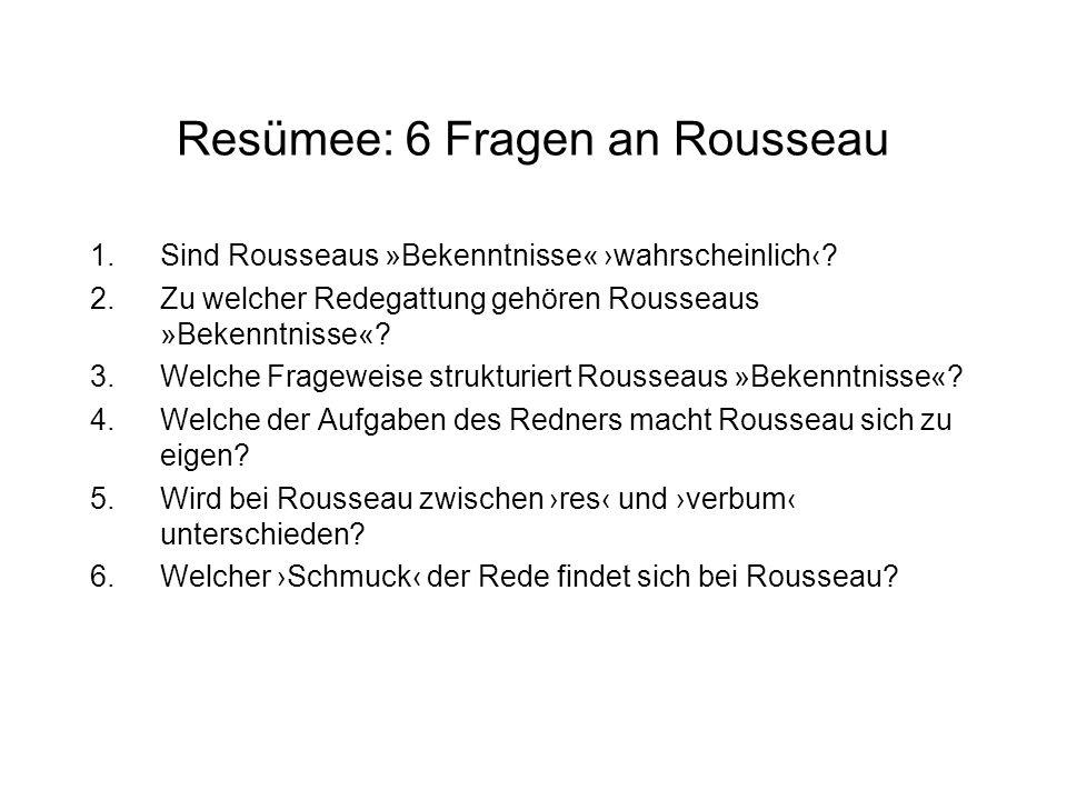 Resümee: 6 Fragen an Rousseau 1.Sind Rousseaus »Bekenntnisse« wahrscheinlich? 2.Zu welcher Redegattung gehören Rousseaus »Bekenntnisse«? 3.Welche Frag