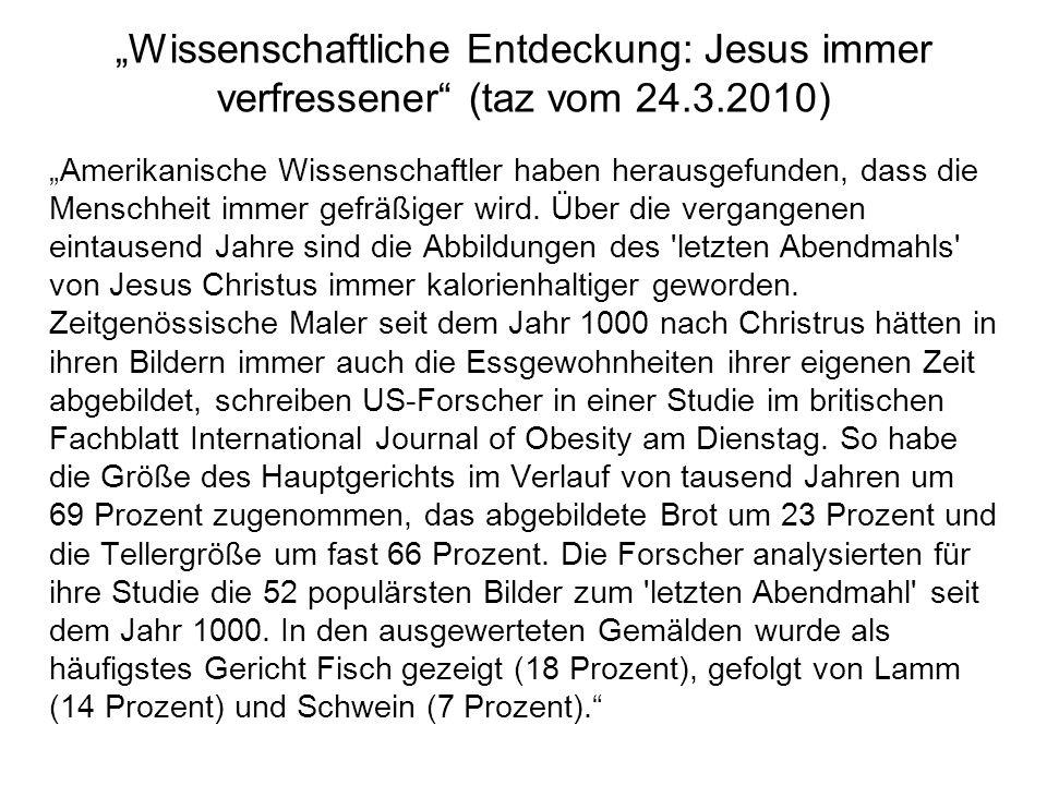 Wissenschaftliche Entdeckung: Jesus immer verfressener (taz vom 24.3.2010) Amerikanische Wissenschaftler haben herausgefunden, dass die Menschheit imm