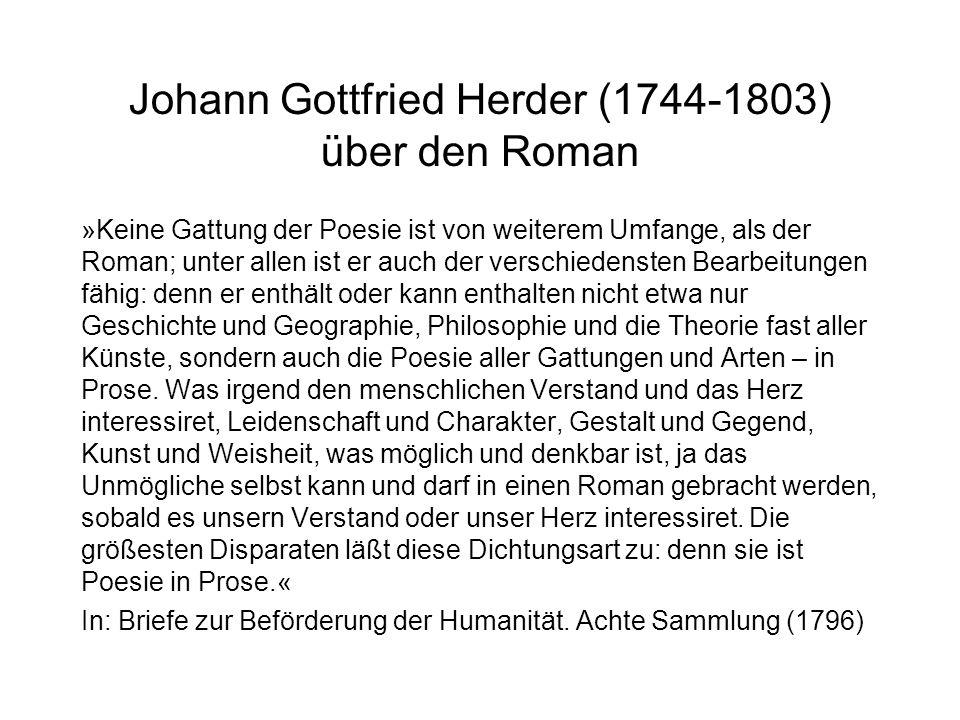Johann Gottfried Herder (1744-1803) über den Roman »Keine Gattung der Poesie ist von weiterem Umfange, als der Roman; unter allen ist er auch der verschiedensten Bearbeitungen fähig: denn er enthält oder kann enthalten nicht etwa nur Geschichte und Geographie, Philosophie und die Theorie fast aller Künste, sondern auch die Poesie aller Gattungen und Arten – in Prose.