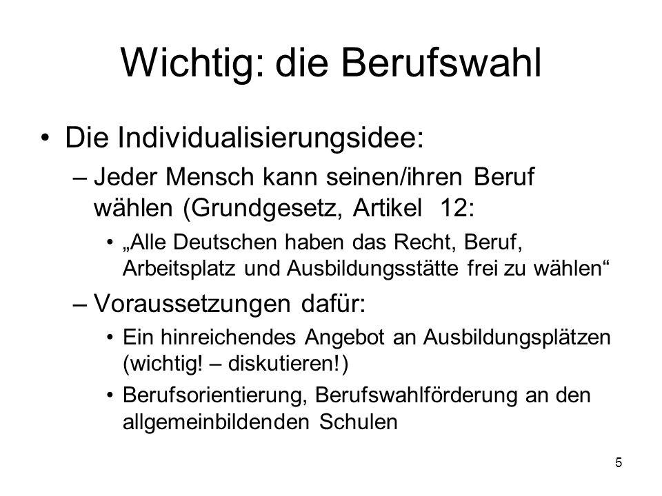 5 Wichtig: die Berufswahl Die Individualisierungsidee: –Jeder Mensch kann seinen/ihren Beruf wählen (Grundgesetz, Artikel 12: Alle Deutschen haben das