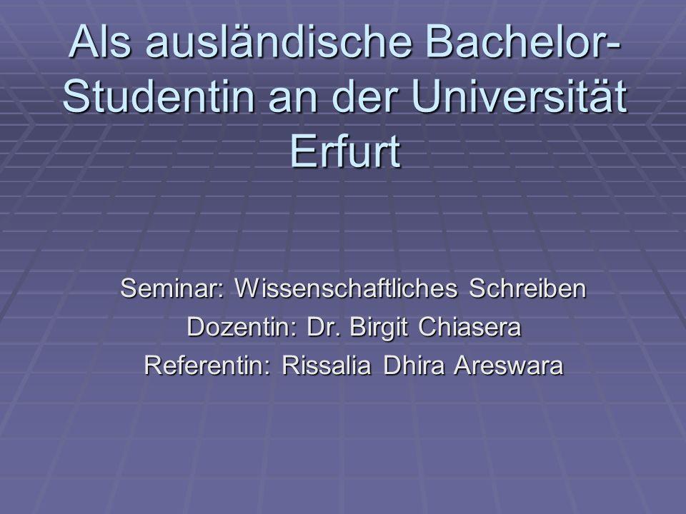 Als ausländische Bachelor- Studentin an der Universität Erfurt Seminar: Wissenschaftliches Schreiben Dozentin: Dr. Birgit Chiasera Referentin: Rissali