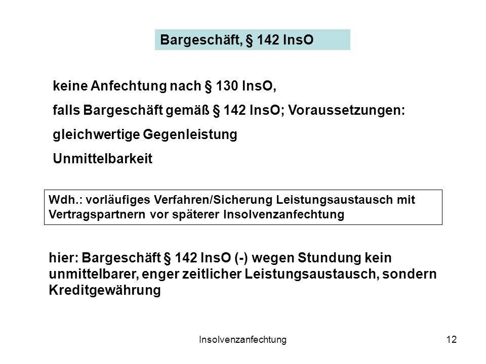 Insolvenzanfechtung12 Bargeschäft, § 142 InsO hier: Bargeschäft § 142 InsO (-) wegen Stundung kein unmittelbarer, enger zeitlicher Leistungsaustausch, sondern Kreditgewährung keine Anfechtung nach § 130 InsO, falls Bargeschäft gemäß § 142 InsO; Voraussetzungen: gleichwertige Gegenleistung Unmittelbarkeit Wdh.: vorläufiges Verfahren/Sicherung Leistungsaustausch mit Vertragspartnern vor späterer Insolvenzanfechtung